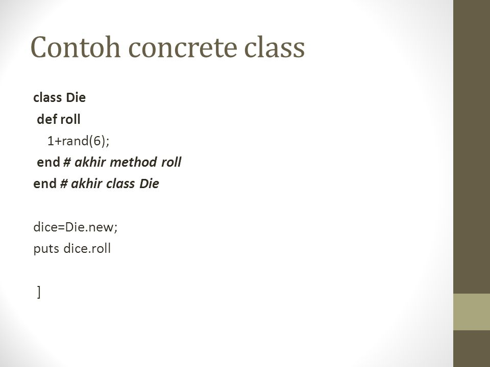 Contoh concrete class class Die def roll 1+rand(6); end # akhir method roll end # akhir class Die dice=Die.new; puts dice.roll ]